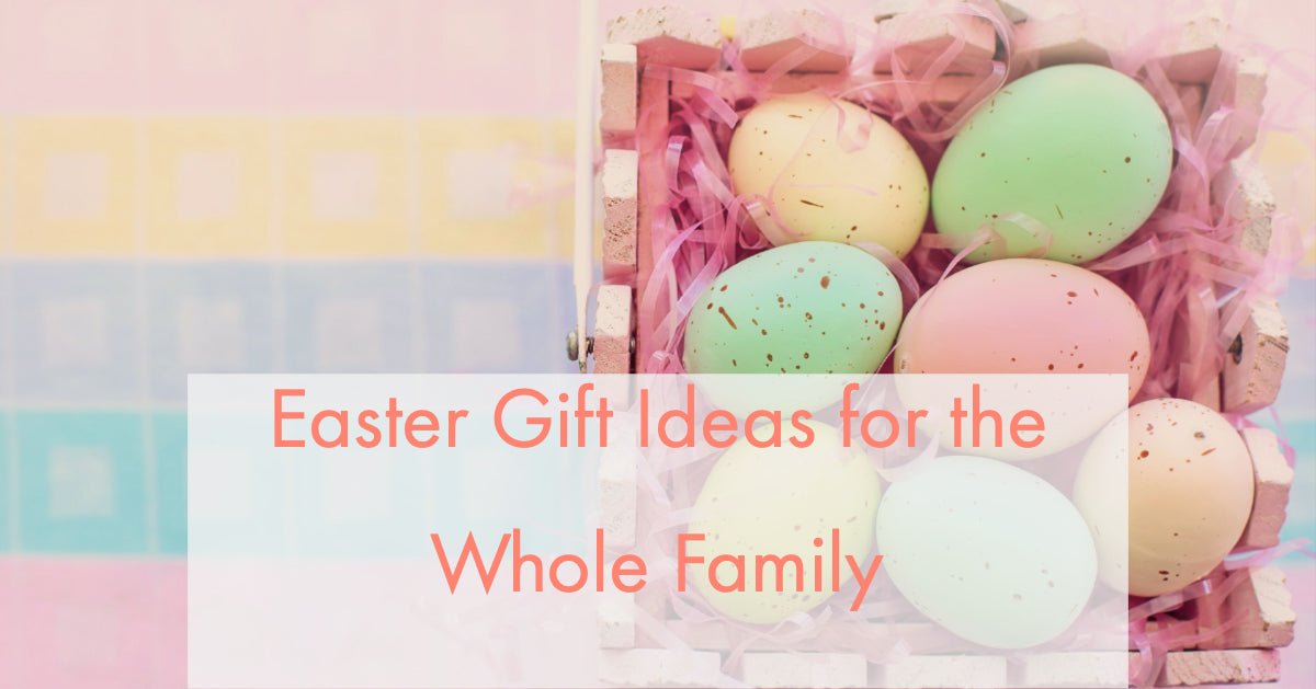 Easter Gift Ideas for the Whole Family
