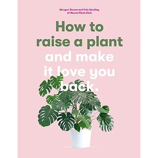 How to Raise a Plant: and Make It Love You Back by Morgan Doane & Erin Harding