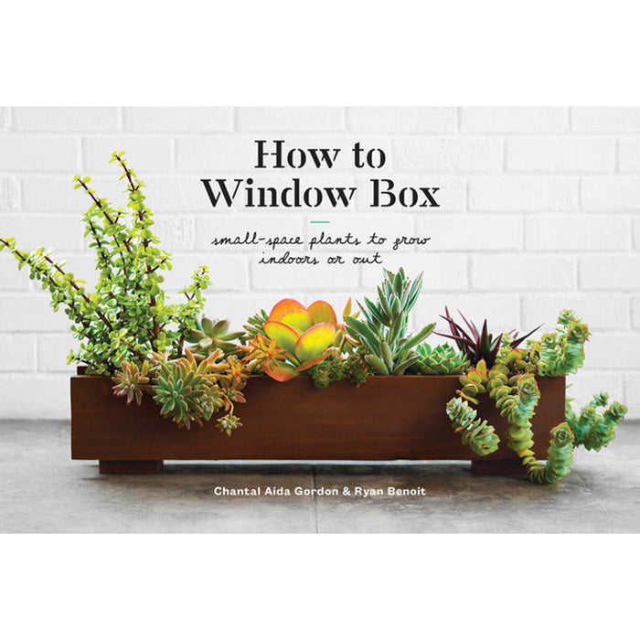 How to Window Box: Small-Space Plants to Grow Indoors or Out by Chantal Aida Gordon & Ryan Benoit