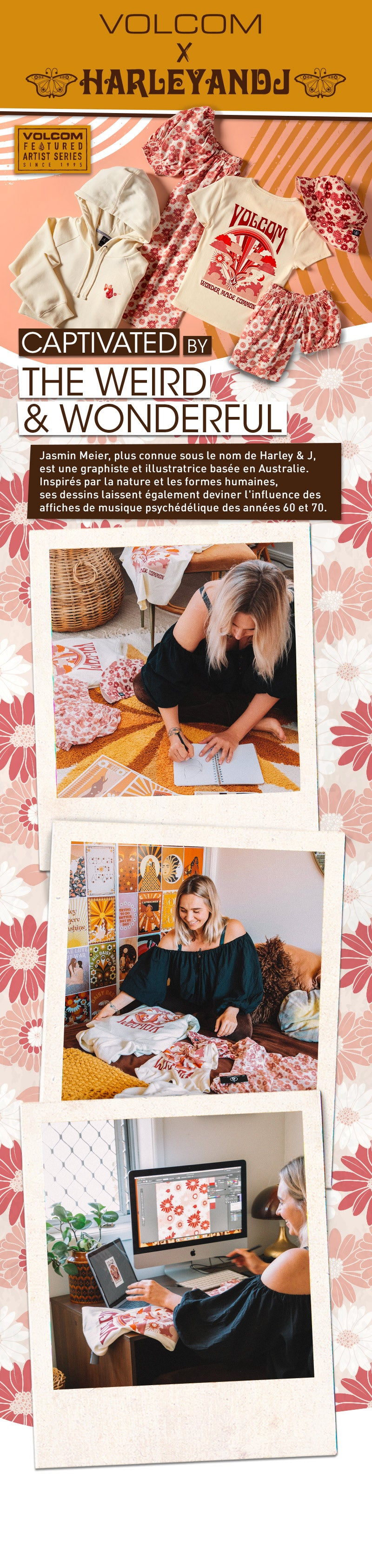 Harley And J X Volcom Captivated By The Weird & Wonderful Jasmin Meier, better known as Harley & J, is an Australia based graphic designer & illustrator. Her designs are inspired by the natural world and human form, combined with 60's & 70's psychedelic music posters.