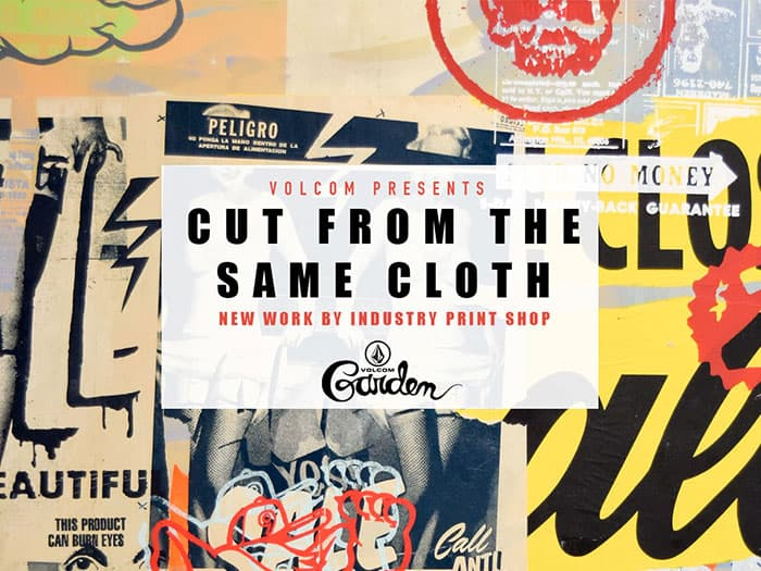 "VOLCOM PRESENTS ""CUT FROM THE SAME CLOTH,"" NEW WORK BY INDUSTRY PRINT SHOP, AT THE VOLCOM GARDEN"