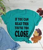 IF YOU CAN READ THIS YOU'RE TOO CLOSE T SHIRT