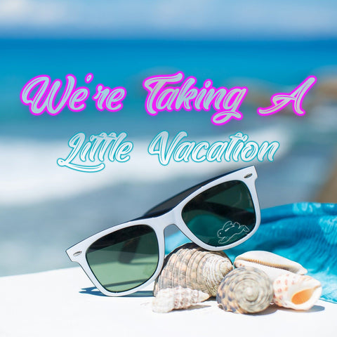 WE'RE TAKING A LITTLE VACATION!! BEGINNING MAY 15th