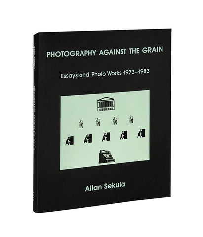 Photography Against the Grain: Essays and Photo Works, 1973–1983 - Allan Sekula