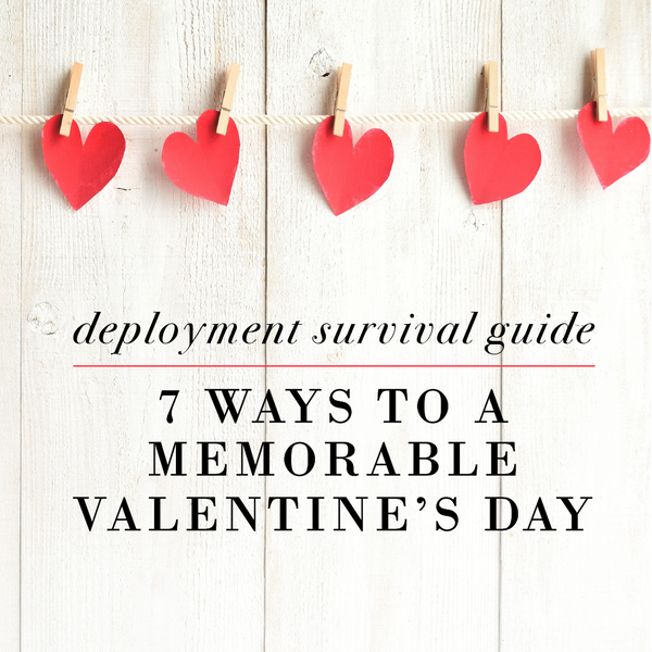 Deployment Survival Guide: 7 Ways to a Memorable Valentine's Day