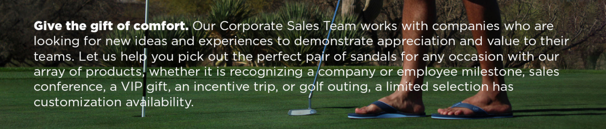 Give the gift of comfort. Our Corporate Sales Team works with companies who are looking for new ideas and experiences to demonstrate appreciation and value to their teams. Let us help you pick out the perfect pair of sandals for any occasion with our array of products, whether it is recognizing a company or employee milestone, sales conference, a VIP gift, an incentive trip, or golf outing, a limited selection has customization availability.