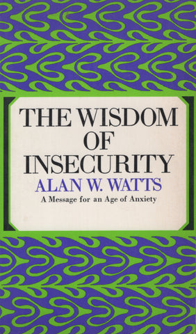The Wisdom of Insecurity a Message for an Age of Anxiety by Alan Watts