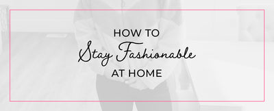 How to Stay Fashionable at Home