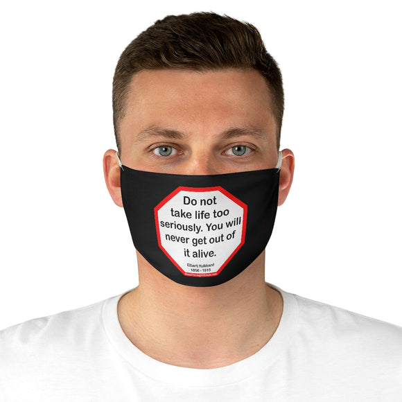 Do not take life too seriously. You will never get out of it alive.  -  Elbert Hubbard  1856 - 1915  - B4Uspeak Make a Statement Fabric Face Mask blk