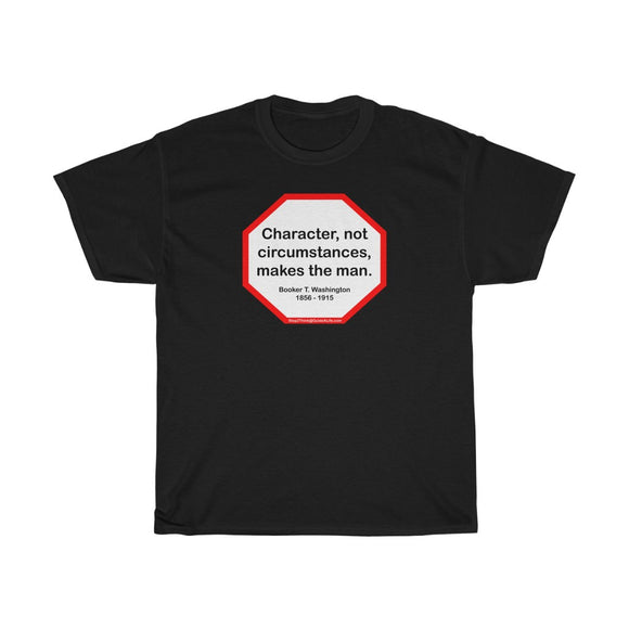 S2T- Character, not circumstances, makes the man.  -  Booker T. Washington  1856 - 1915 -Unisex Heavy Cotton Tee