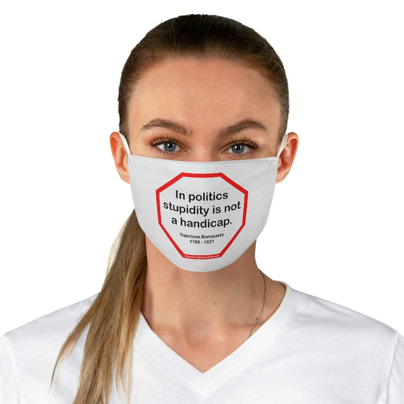 In politics stupidity is not a handicap.  -  Napoleon Bonaparte  1769 - 1821  - B4Uspeak Make a Statement Fabric Face Mask wht