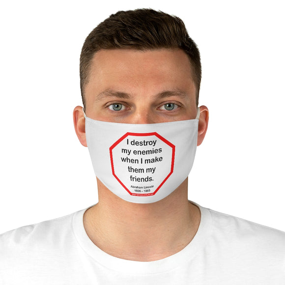 I destroy my enemies when I make them my friends.  -  Abraham Lincoln 1806 – 1865  - B4Uspeak Make a Statement Fabric Face Mask wht