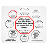 Little deeds are like little seeds, they grow to flowers or to weeds.  -  Daniel D. Palmer  1845 - 1918  -  Pretty Witty Mousepads Stop2Think