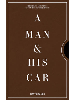 A Man & His Car: Iconic Cars and Stories from the Men Who Love Them by Matt Hranek