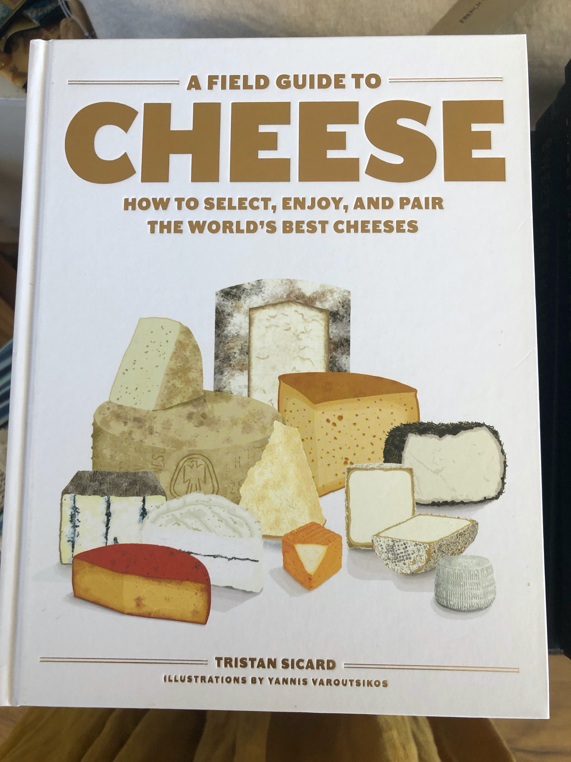A Field Guide to Cheese How to Select, Enjoy, And Pair The World's Best Cheeses by Tristan Sicard