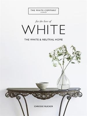 For the Love of White White & Neutral Home Book By Chrissie Rucker