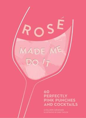 Rosé Made Me Do It 60 Perfectly Pink Punches and Cocktails Book By Colleen Graham