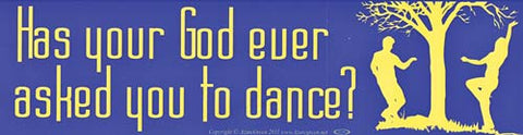 Has Your God Ever Asked You To Dance? bumper sticker