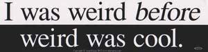 "I Was Weird Before Weird Was Cool bumper sticker - 11"" by 3"""