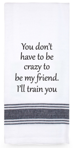 Funny Quotes Tea Towel - You don't have to be crazy to be my friend.  I'll train you!