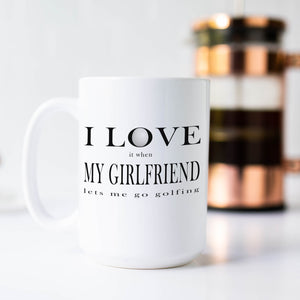 I Love it When My Girlfriend Lets Me Go Golfing Coffee Mug