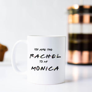 You are the Rachel to my Monica Friends Coffee Mug