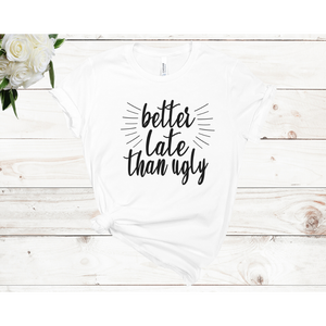 Better Late Than Ugly Unisex Short Sleeve T-shirt (3 Colors)