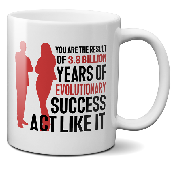 You Are The Result Of 3.8 Billion Years Of Evolutionary Success. Act Like It Mug