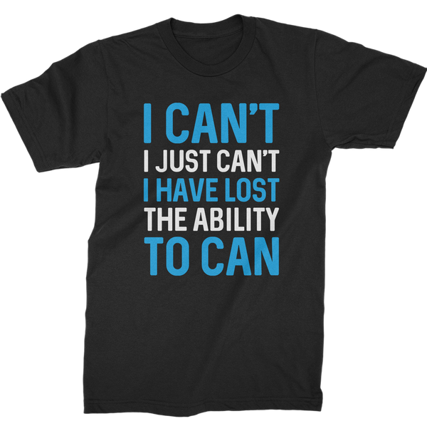 i have lost the ability to can t-shirt