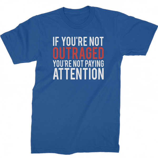 If You're Not Outraged, You're Not Paying Attention t-shirt