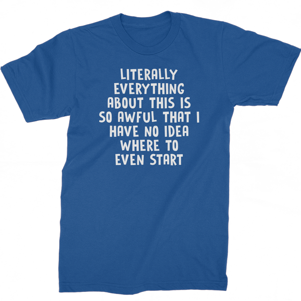 Literally Everything About this Is So Awful That I Have No Idea Where To Start T-Shirt
