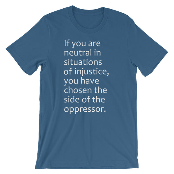 If You Are Neutral In Situations Of Injustice, You Have Chosen The Side Of The Oppressor T-Shirt