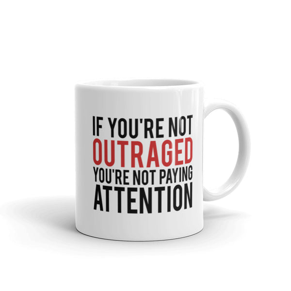 If You're Not Outraged, You're Not Paying Attention Mug