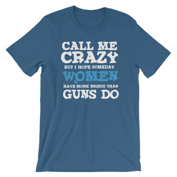 Call Me Crazy But I Hope Someday Women Have More Rights Than Guns Do T-Shirt