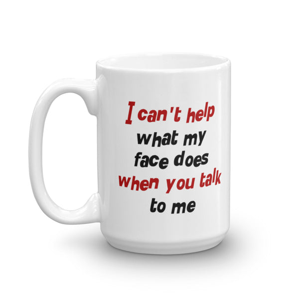 I Can't Help What My Face Does When You Talk To Me Mug