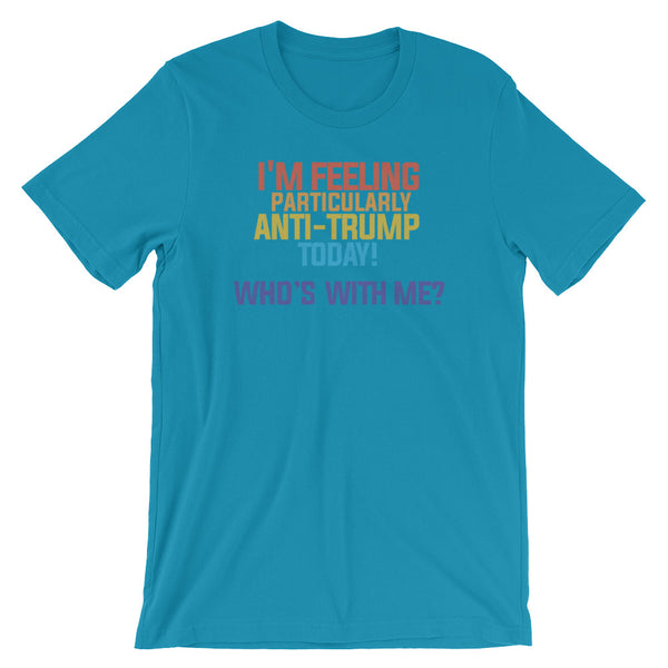 I'm Feeling Particularly Anti-Trump Today, Who's With Me? T-Shirt