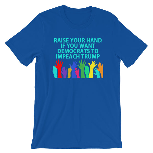 Raise Your Hand If You Want Democrats To Impeach Trump T-Shirt