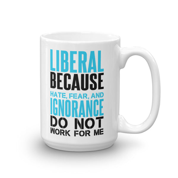 Liberal Because Hate, Fear, And Ignorance Do Not Work For Me Mug