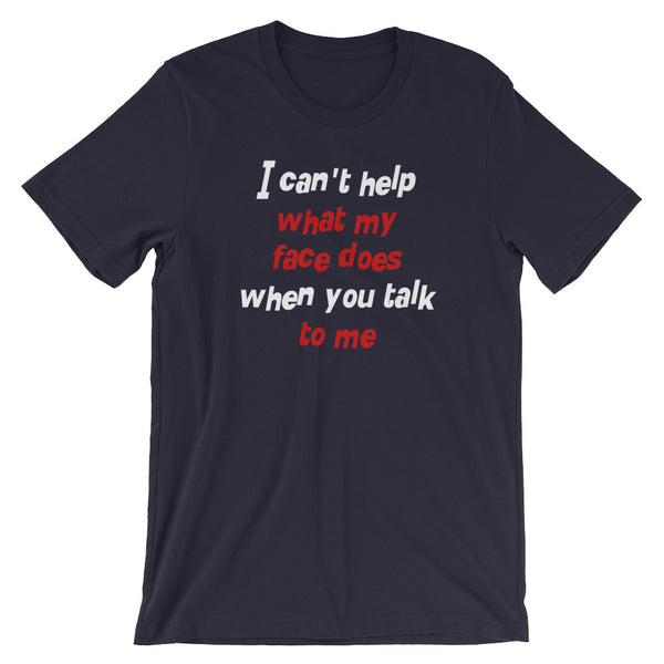 I Can't Help What My Face Does When You Talk To Me T-Shirt