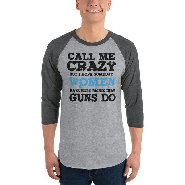 Call Me Crazy But I Hope Someday Women Have More Rights Than Guns Do 3/4 Sleeve Raglan Jersey