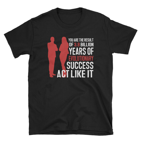 You Are The Result Of 3.8 Billion Years Of Evolutionary Success. Act Like It T-Shirt