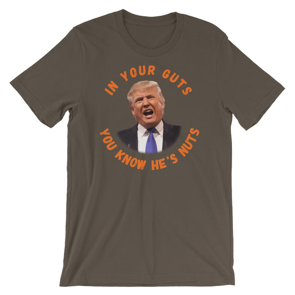 In Your Guts, You KNOW He's Nuts Anti-Trump T-Shirt
