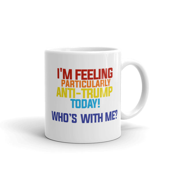 I'm Feeling Particularly Anti-Trump Today, Who's With Me? Mug