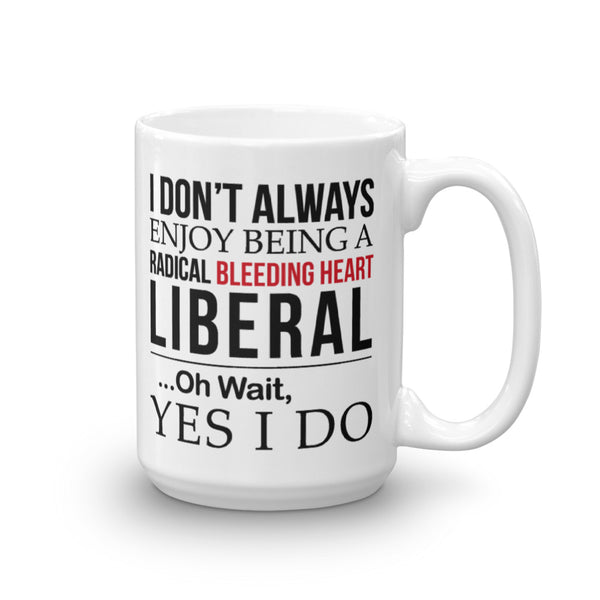 I Don't Always Enjoy Being A Radical Bleeding Heart Liberal Mug