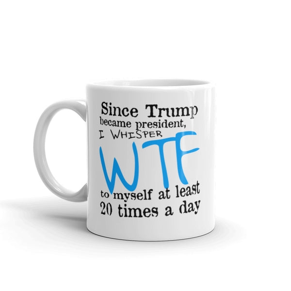 Since Trump Became President I Whisper WTF Every Day Mug