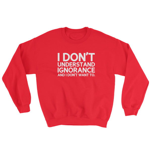 I Don't Understand Ignorance And I Don't Want To Sweatshirt