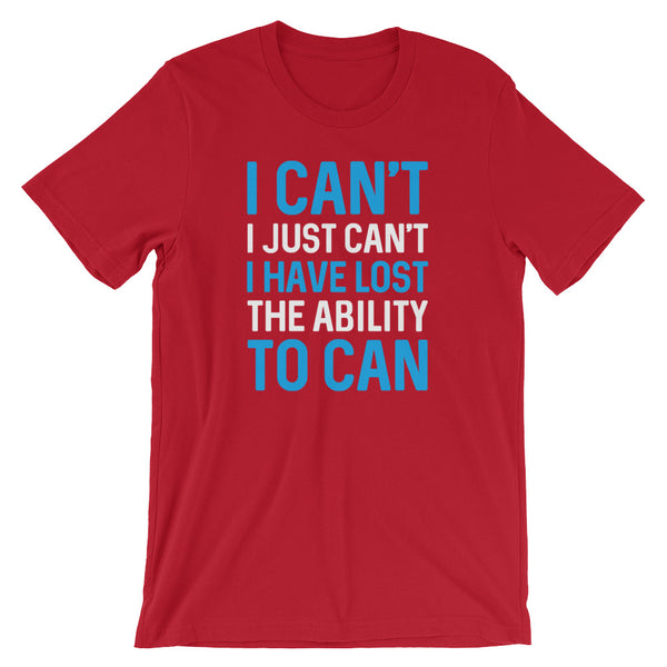 I Can't. I Just Can't. I Have Lost The Ability To Can T-Shirt