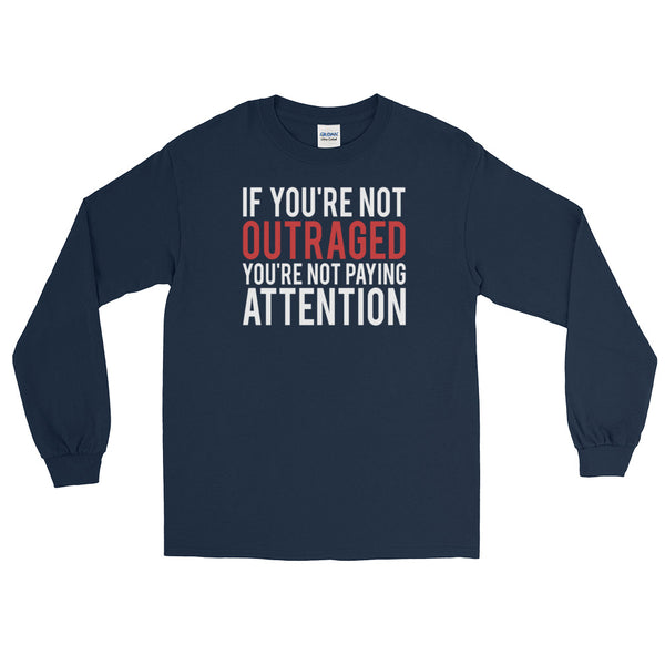 If You're Not Outraged, You're Not Paying Attention | Long-Sleeved T-Shirt