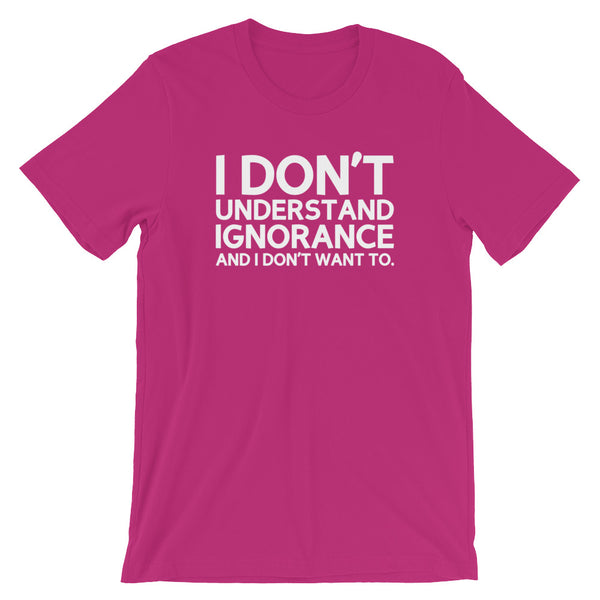 I Don't Understand Ignorance And I Don't Want To T-Shirt