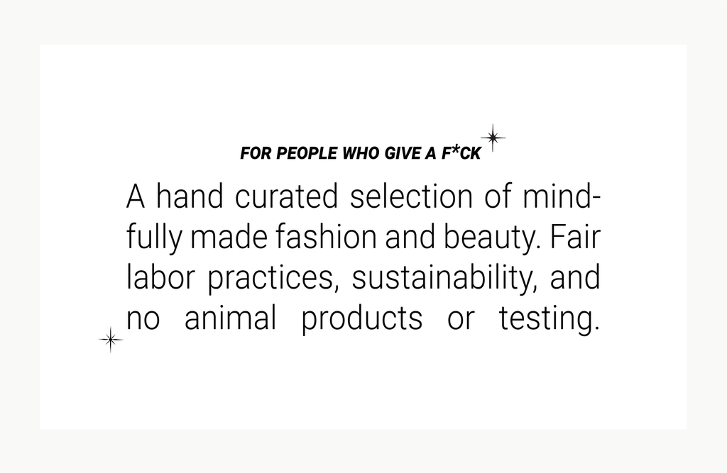 For people who give a fuck, a hand-curated selection of mindfully made fashion and beauty - fair labor practices, sustainability, and no animal products or testing